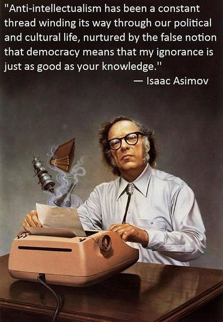 """Anti-intellectualism has been a constant thread winding its way through our political and cultural life, nurtured by the false notion that democracy means that 'my ignorance is just as good as your knowledge.'"" Isaac Asimov"